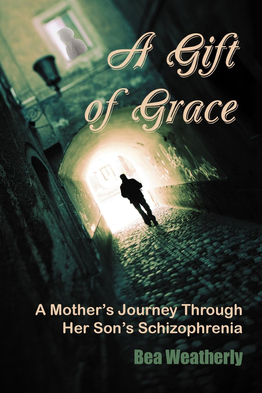Bea Weatherly A Gift of Grace. A Mother's Journey Through Her Son's Schizophrenia