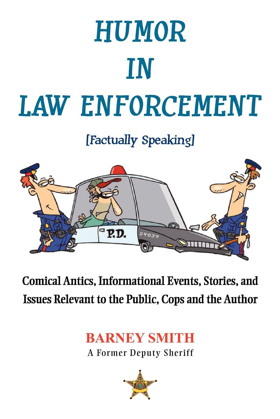 Humor in Law Enforcement .Factually Speaking.. Comical Antics, Informational Events, Stories, and Issues Relevant to the Public, Cops and the Author