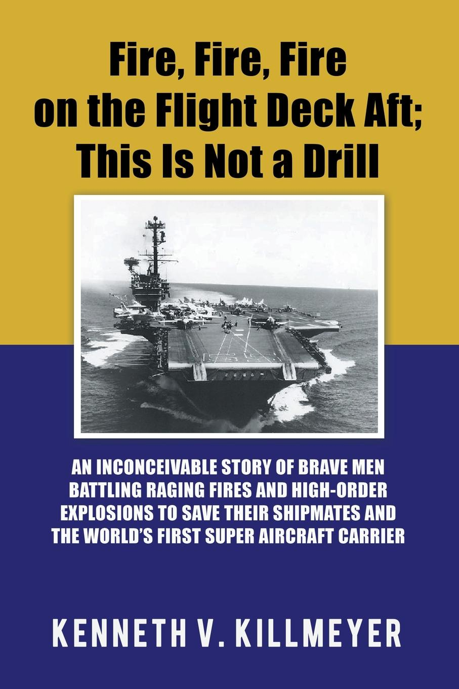 Kenneth V. Killmeyer Fire, Fire, Fire on the Flight Deck Aft; This Is Not a Drill. An Inconceivable Story of Brave Men Battling Raging Fires and High-Order Explosions to Save Their Shipmates and the World'S First Super Aircraft Carrier цена