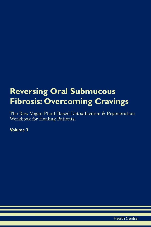 Health Central Reversing Oral Submucous Fibrosis. Overcoming Cravings The Raw Vegan Plant-Based Detoxification & Regeneration Workbook for Healing Patients.Volume 3 oral submucous fibrosis an update