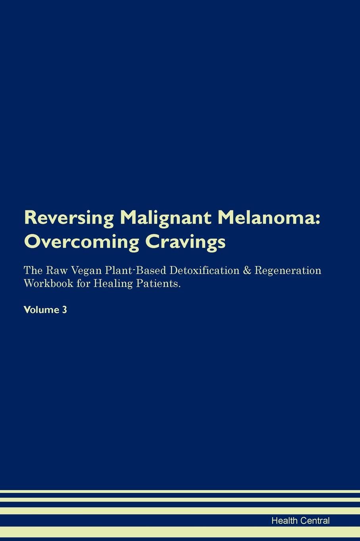 Reversing Malignant Melanoma. Overcoming Cravings The Raw Vegan Plant-Based Detoxification & Regeneration Workbook for Healing Patients. Volume 3