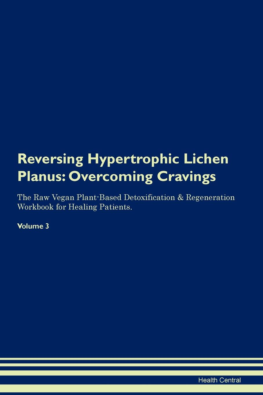 Фото - Health Central Reversing Hypertrophic Lichen Planus. Overcoming Cravings The Raw Vegan Plant-Based Detoxification & Regeneration Workbook for Healing Patients. Volume 3 health central reversing lichen sclerosus overcoming cravings the raw vegan plant based detoxification regeneration workbook for healing patients volume 3