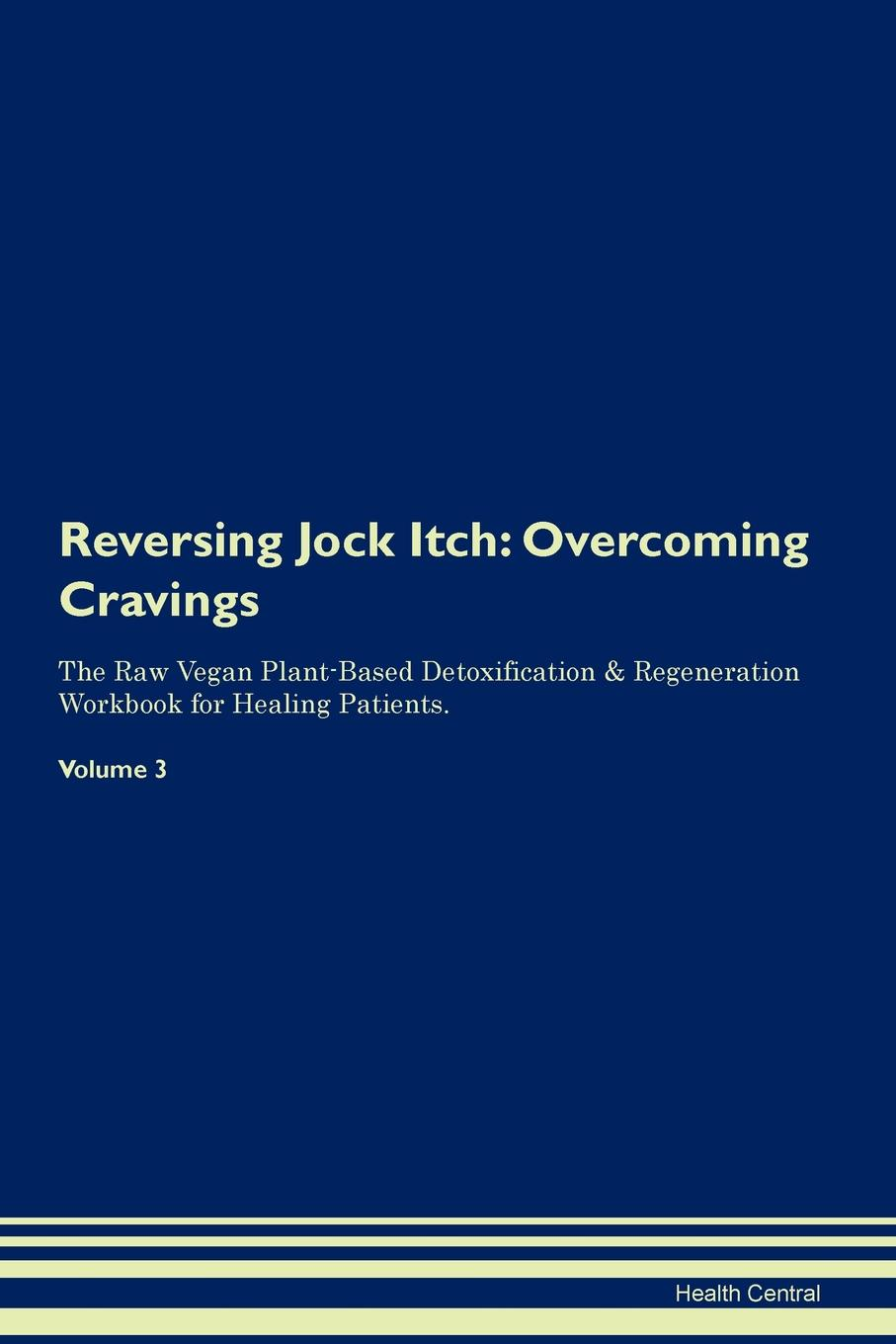 Reversing Jock Itch. Overcoming Cravings The Raw Vegan Plant-Based Detoxification & Regeneration Workbook for Healing Patients. Volume 3