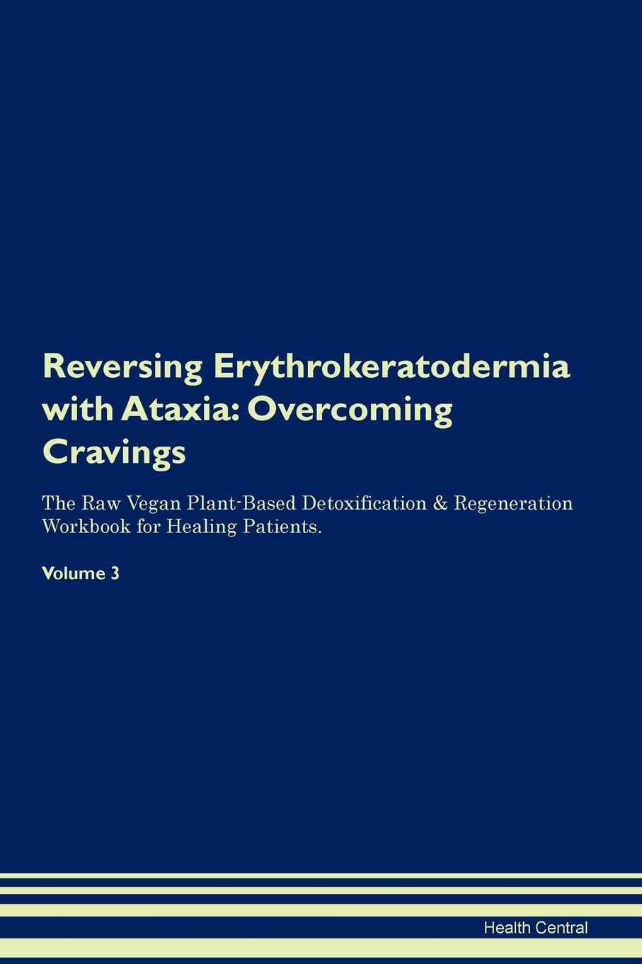 Фото - Health Central Reversing Erythrokeratodermia with Ataxia. Overcoming Cravings The Raw Vegan Plant-Based Detoxification & Regeneration Workbook for Healing Patients. Volume 3 health central reversing spinocerebellar ataxia overcoming cravings the raw vegan plant based detoxification