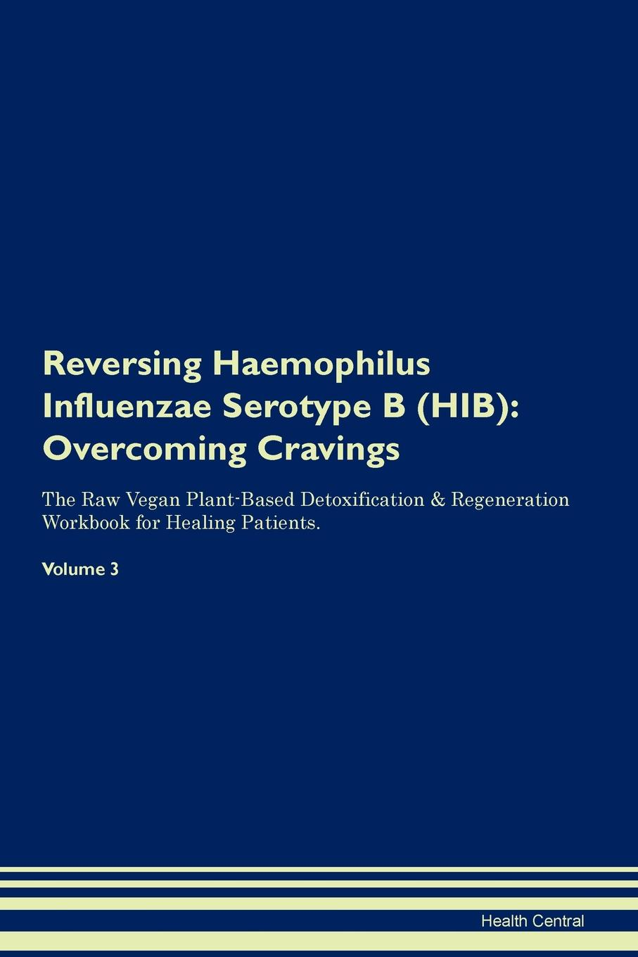 Health Central Reversing Haemophilus Influenzae Serotype B (HIB). Overcoming Cravings The Raw Vegan Plant-Based Detoxification & Regeneration Workbook for Healing Patients. Volume 3