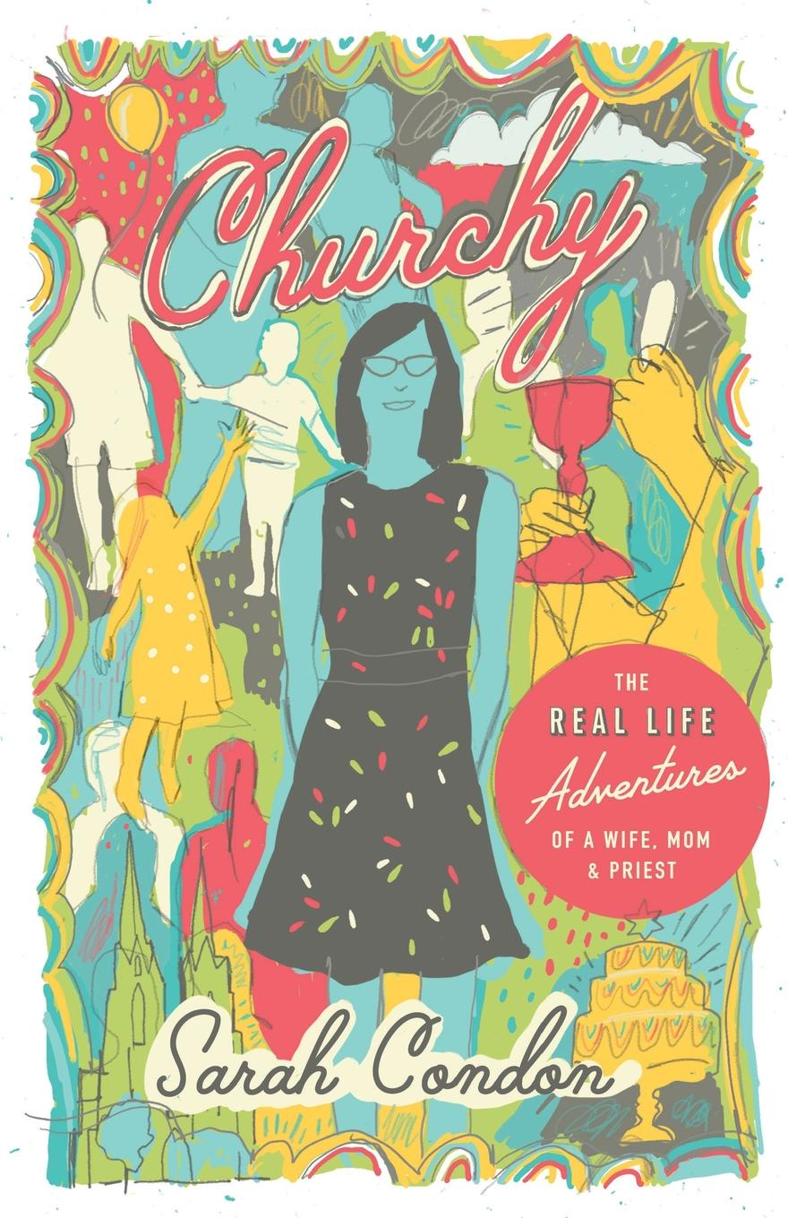 Sarah Condon Churchy. The Real Life Adventures of a Wife, Mom, and Priest sarah gaynor atkinson st fursey s life and visions and other essays