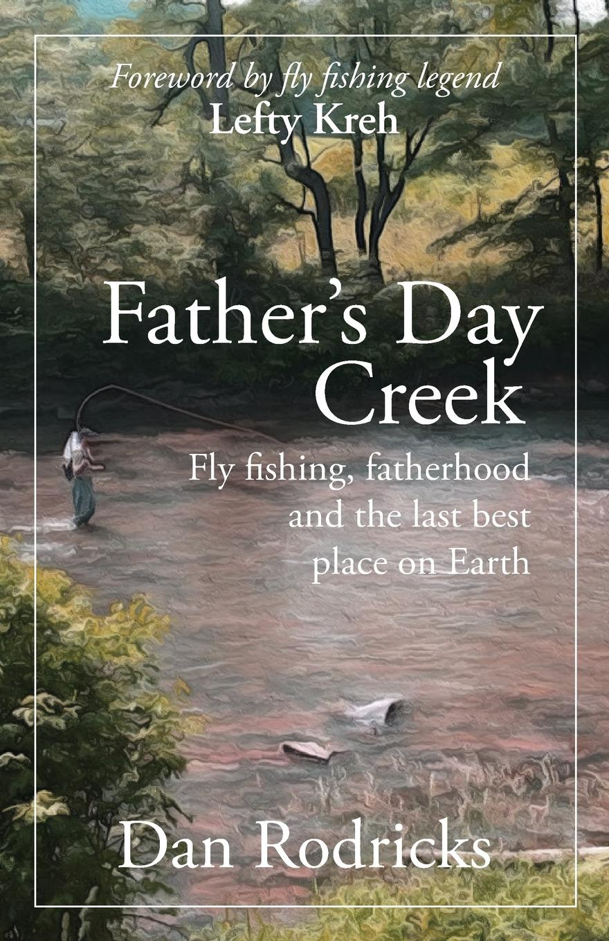 Dan Rodricks Father's Day Creek. Fly fishing, fatherhood and the last best place on Earth как в игре last day on earth отменить путешествие