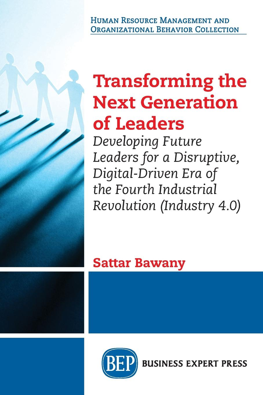 Sattar Bawany Transforming the Next Generation Leaders. Developing Future Leaders for a Disruptive, Digital-Driven Era of the Fourth Industrial Revolution (Industry 4.0) b bahramian transition to a new world order what we leave behind for the next generation