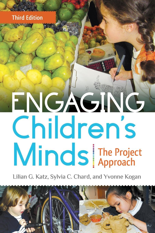 Lilian Katz, Sylvia Chard, Yvonne Kogan Engaging Children's Minds. The Project Approach