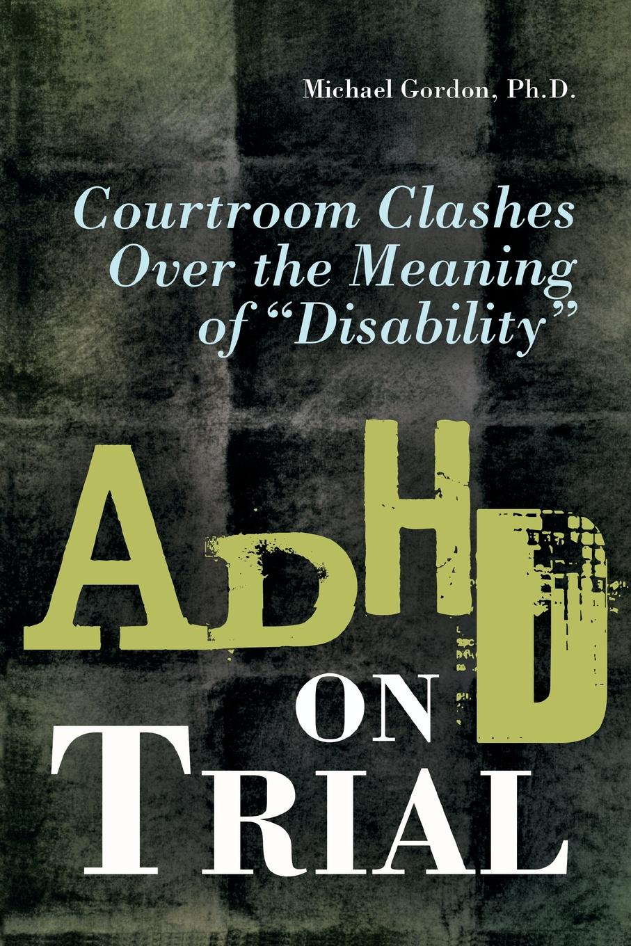 Michael Gordon ADHD on Trial. Courtroom Clashes over the Meaning of Disability history on trial
