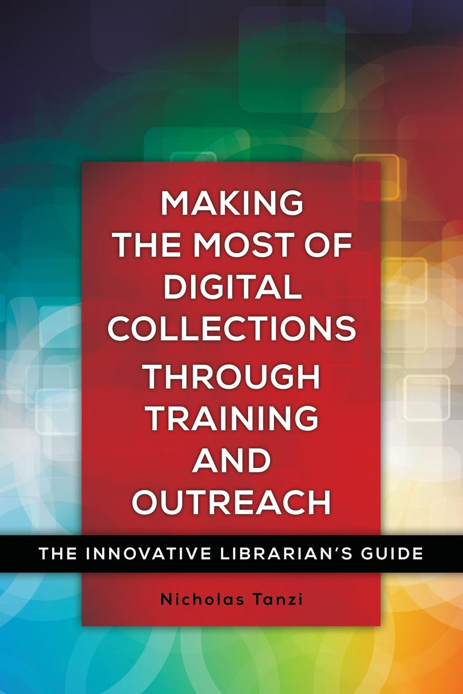 Nicholas Tanzi Making the Most of Digital Collections through Training and Outreach. The Innovative Librarians Guide
