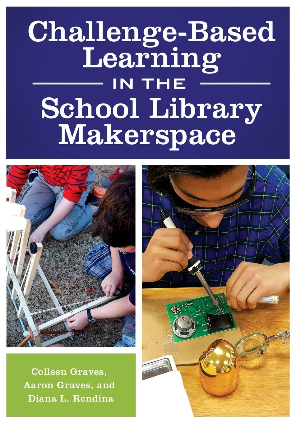 Colleen Graves, Aaron Graves, Diana Rendina Challenge-Based Learning in the School Library Makerspace kathleen susman m discovery based learning in the life sciences