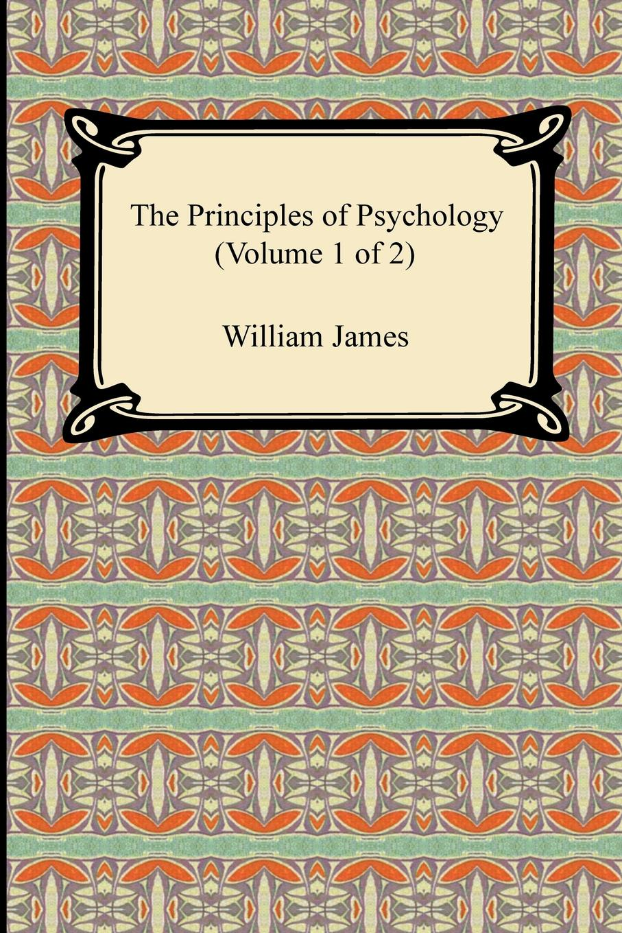 William James The Principles of Psychology (Volume 1 of 2) william james the principles of psychology volume 2 of 2
