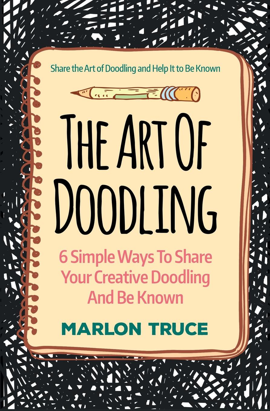 Marlon Truce The Art Of Doodling. 6 Simple Ways To Share Your Creative Doodling And Be Known: Share the Art of Doodling and Help It to Be Known tis the gift to be simple