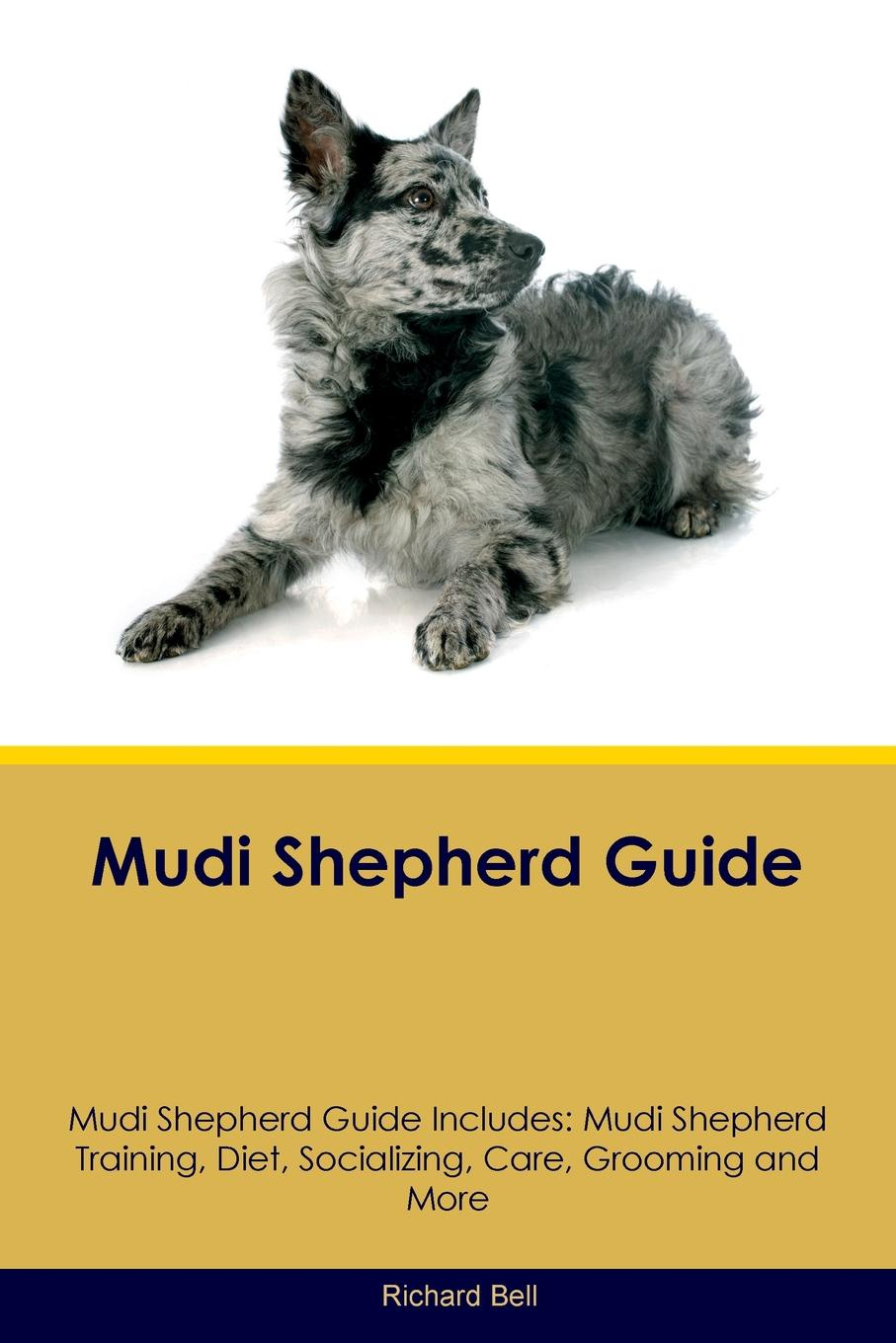 Richard Bell Mudi Shepherd Guide Includes. Training, Diet, Socializing, Care, Grooming, Breeding and More