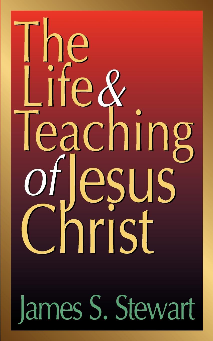 James S. Stewart The Life and Teaching of Jesus Christ