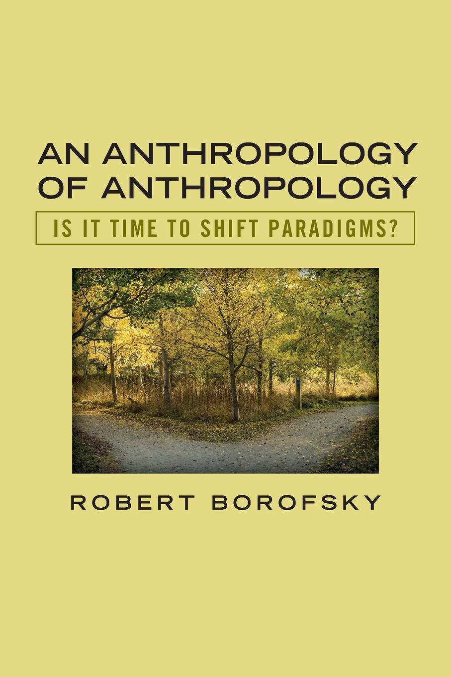 Robert Borofsky An Anthropology of Anthropology. Is It Time to Shift Paradigms jeremy macclancy anthropology in the public arena historical and contemporary contexts