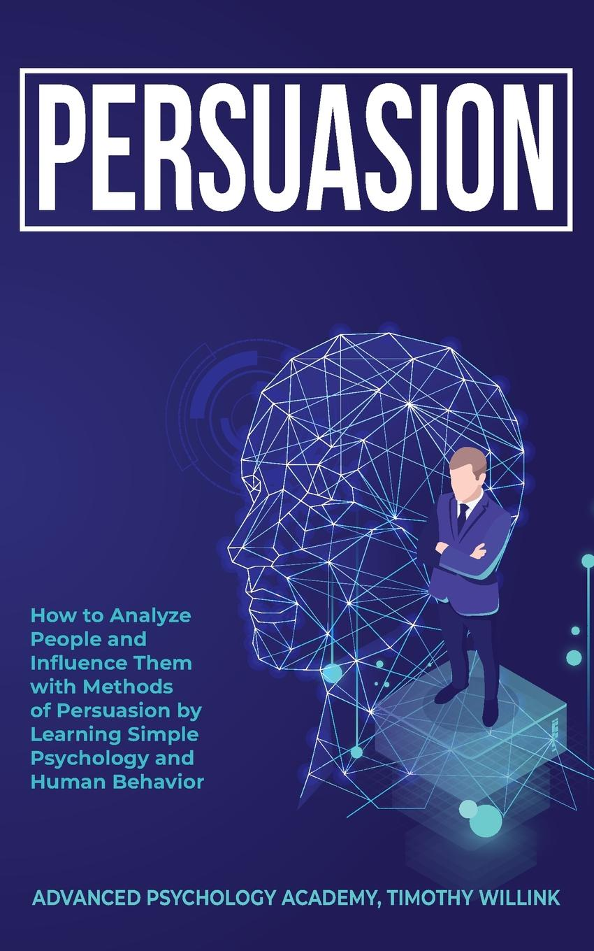 Timothy Willink, Advanced Psychology Academy Persuasion. How to Analyze People and Influence Them with Methods of Persuasion by Learning Simple Psychology and Human Behavior robert levine the power of persuasion how we re bought and sold