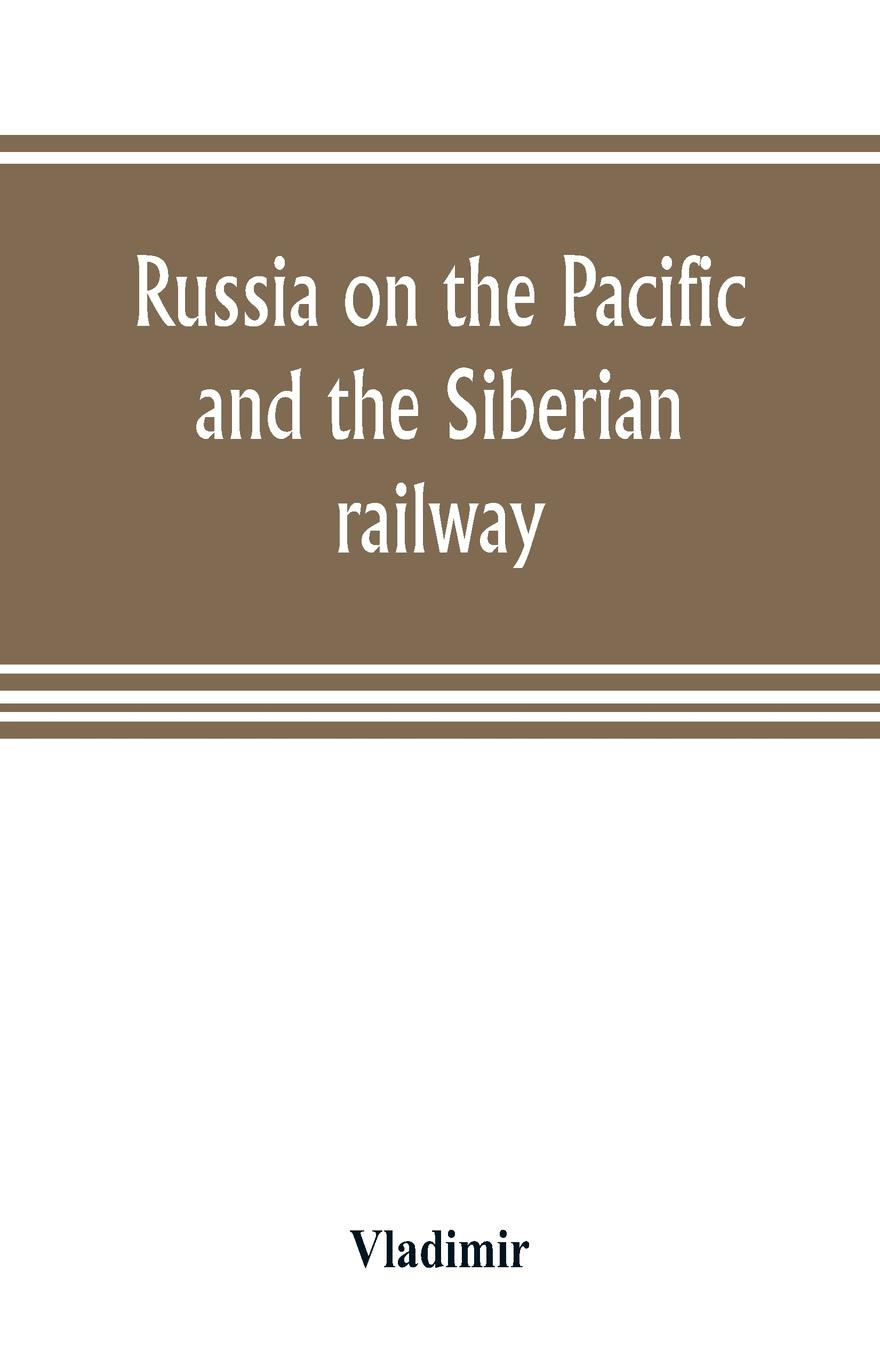Vladimir Russia on the Pacific, and the Siberian railway francis e clark the great siberian railway