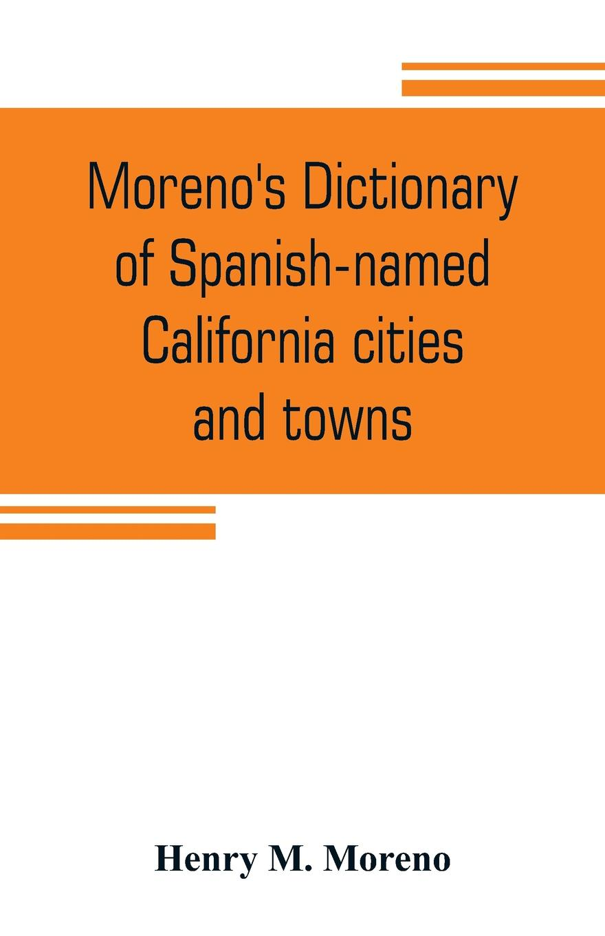 Henry M. Moreno Morenos dictionary of Spanish-named California cities and towns. compiled from the latest U. S. postal parcel zone guides, blue book, Velazquez dictionary, Southern Pacific & Union maps authentic sources : an accurate, ...