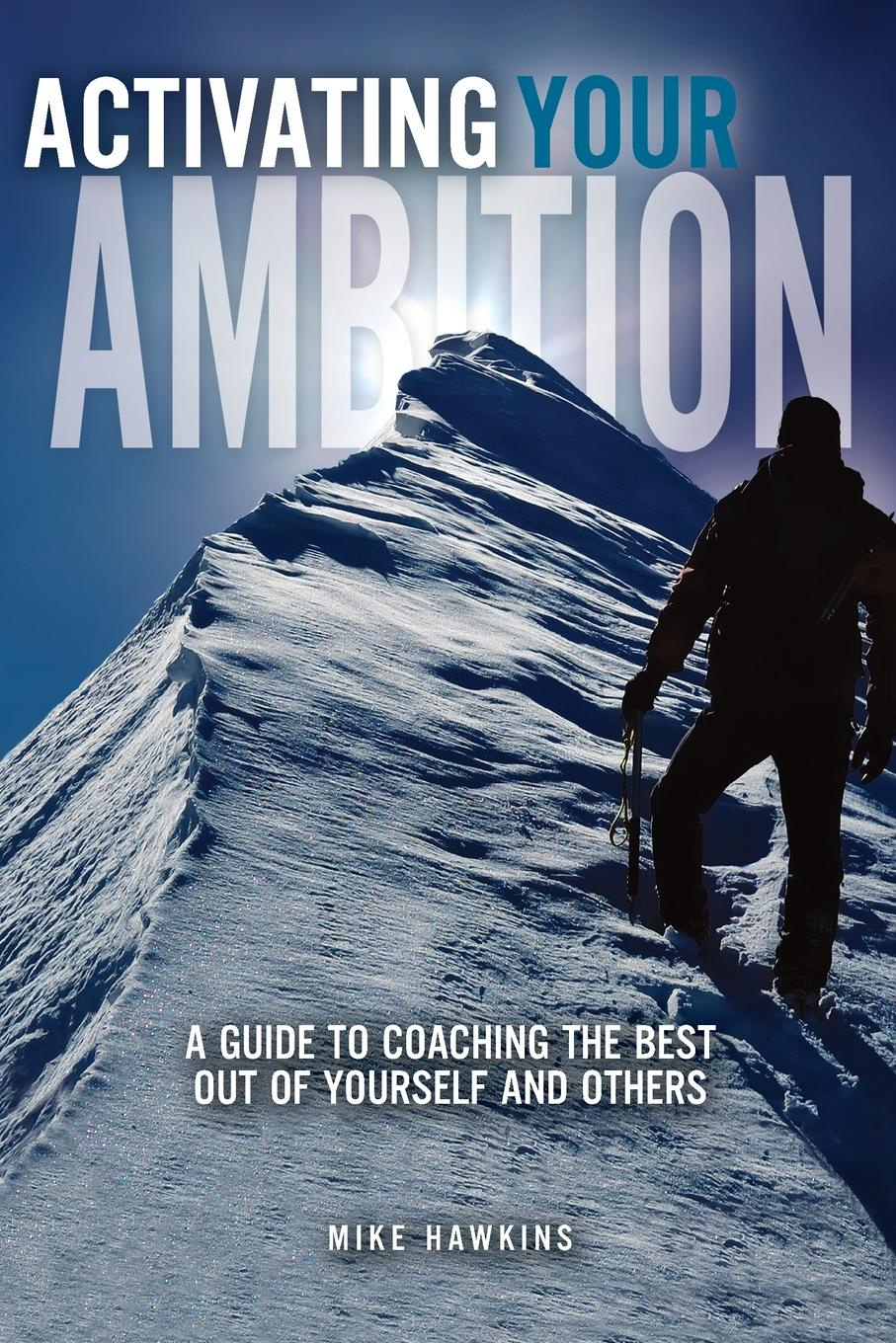Mike Hawkins Activating Your Ambition. A Guide to Coaching the Best Out of Yourself and Others john adair how to find your vocation a guide to discovering the work you love