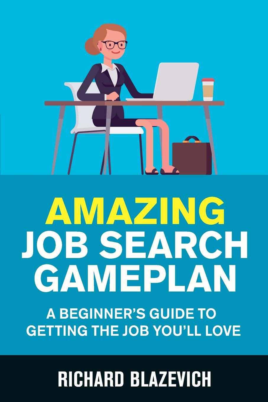 Richard Blazevich Amazing Job Search Gameplan. A Beginner's Guide to Getting the Job You'll Love цена
