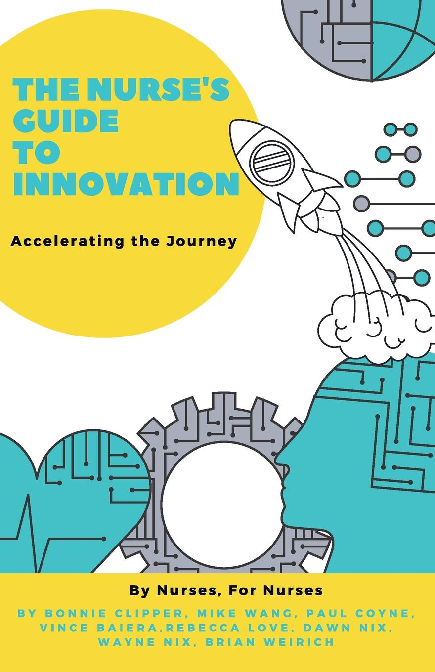 Bonnie Clipper, Mike Wang, Paul Coyne The Nurse's Guide to Innovation. Accelerating the Journey mike collins the million dollar idea in everyone easy new ways to make money from your interests insights and inventions