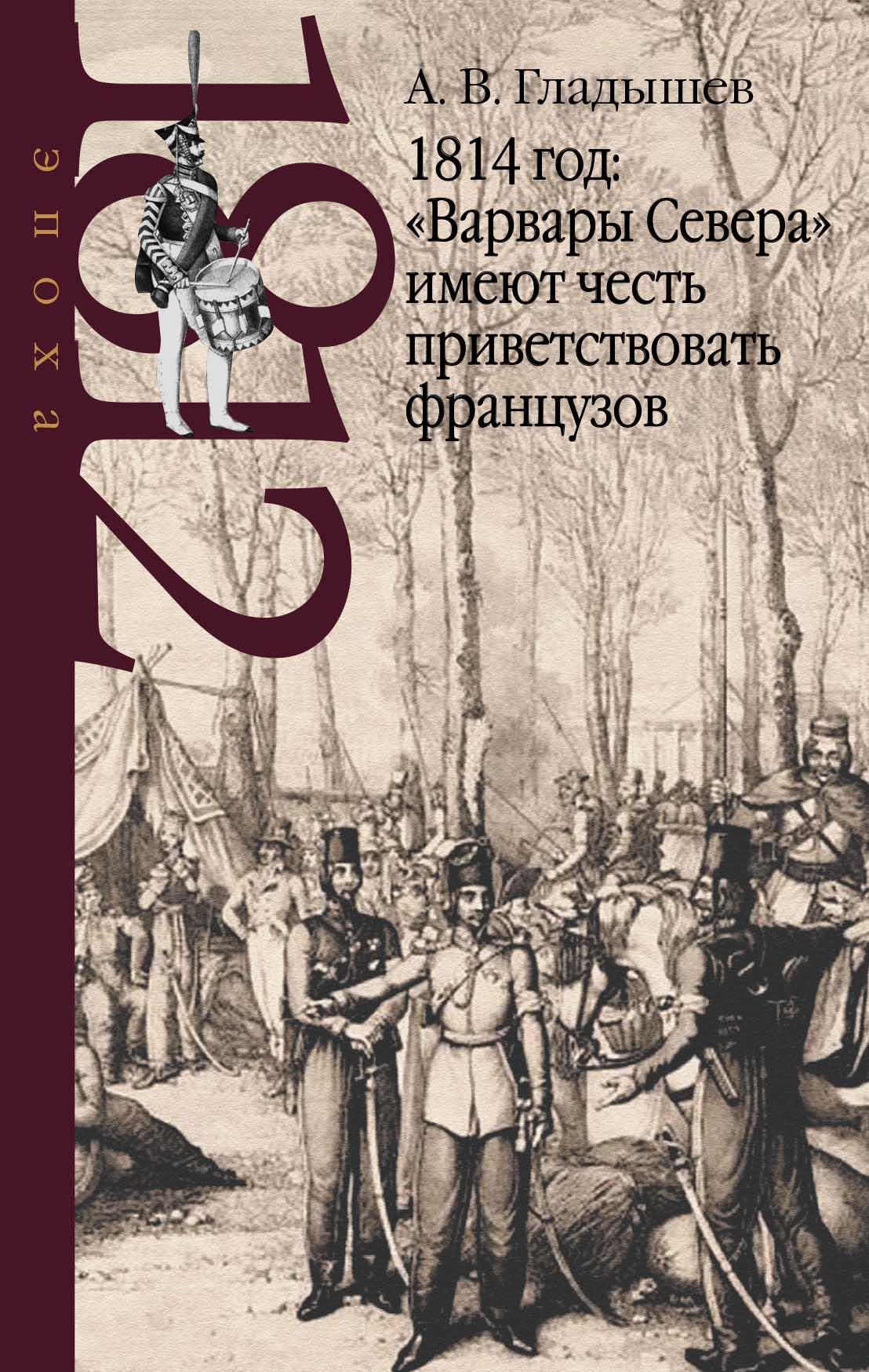 """Гладышев Андрей Владимирович 1814 год: """"Варвары Севера"""" имеют честь приветствовать французов."""