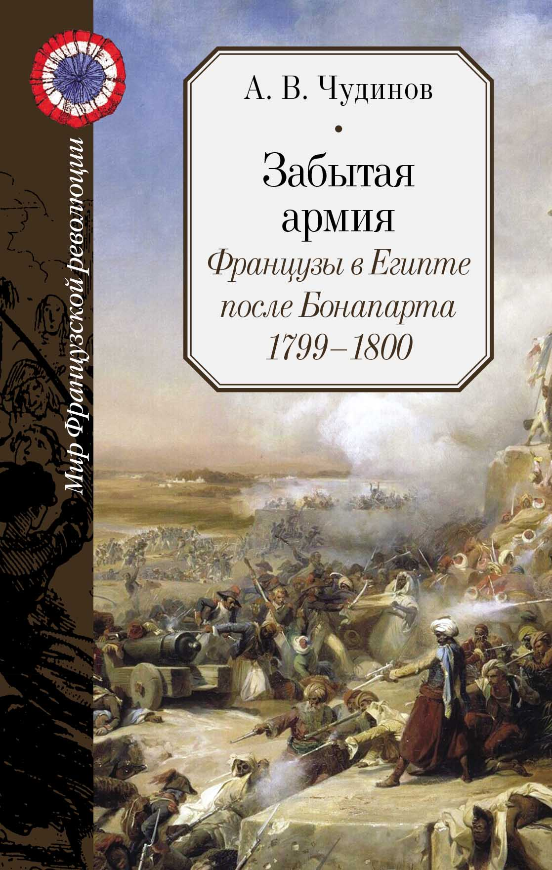 Чудинов Александр Викторович Забытая армия. Французы в Египте после Бонапарта. 1799-1800