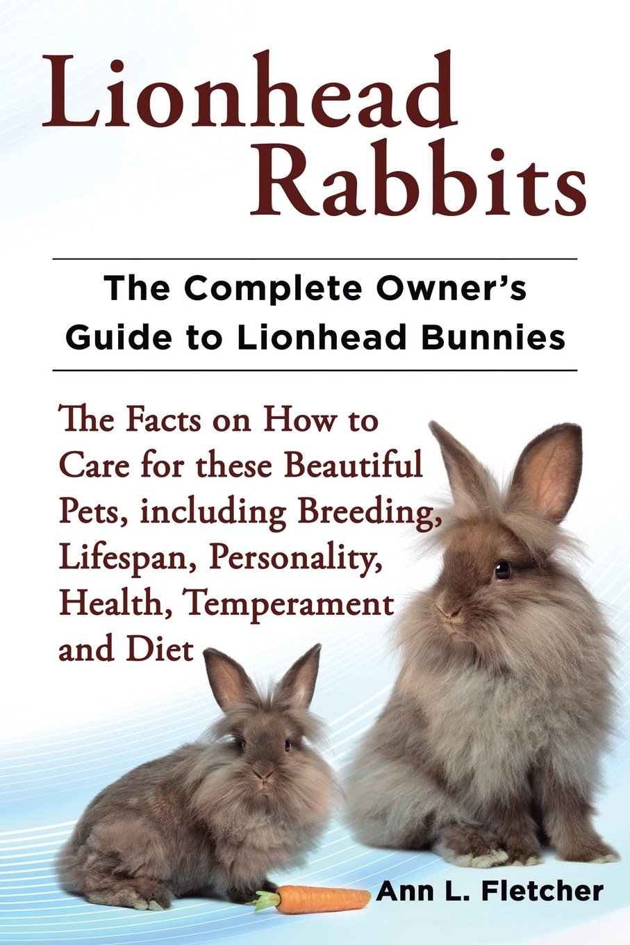 Ann L. Fletcher Lionhead Rabbits The Complete Owner's Guide to Lionhead Bunnies The Facts on How to Care for these Beautiful Pets, including Breeding, Lifespan, Personality, Health, Temperament and Diet alan thompson keeping poultry and rabbits on scraps