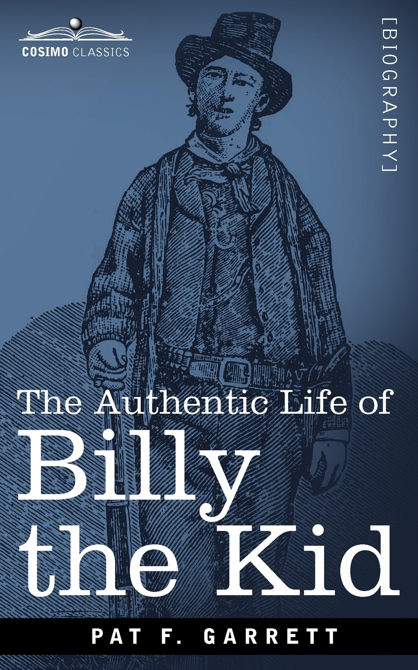 Pat F. Garrett The Authentic Life of Billy the Kid f h cowen the rose of life