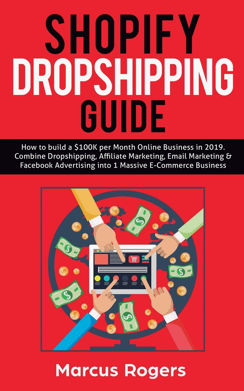 Marcus Rogers Shopify Dropshipping Guide. How to build a .100K per Month Online Business in 2019. Combine Dropshipping, Affiliate Marketing, Email Marketing & Facebook Advertising into 1 Massive E-Commerce Business ramon ray the facebook guide to small business marketing