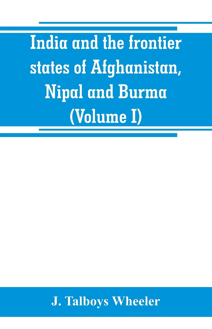 J. Talboys Wheeler India and the frontier states of Afghanistan, Nipal and Burma (Volume I) alexander cunningham archeological survey of india volume i
