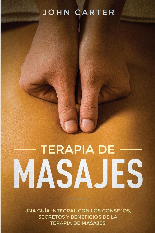 John Carter TERAPIA DE MASAJES. Una Guia Integral con los Consejos, Secretos y Beneficios de la Terapia de Masajes (Massage Therapy Spanish Version)