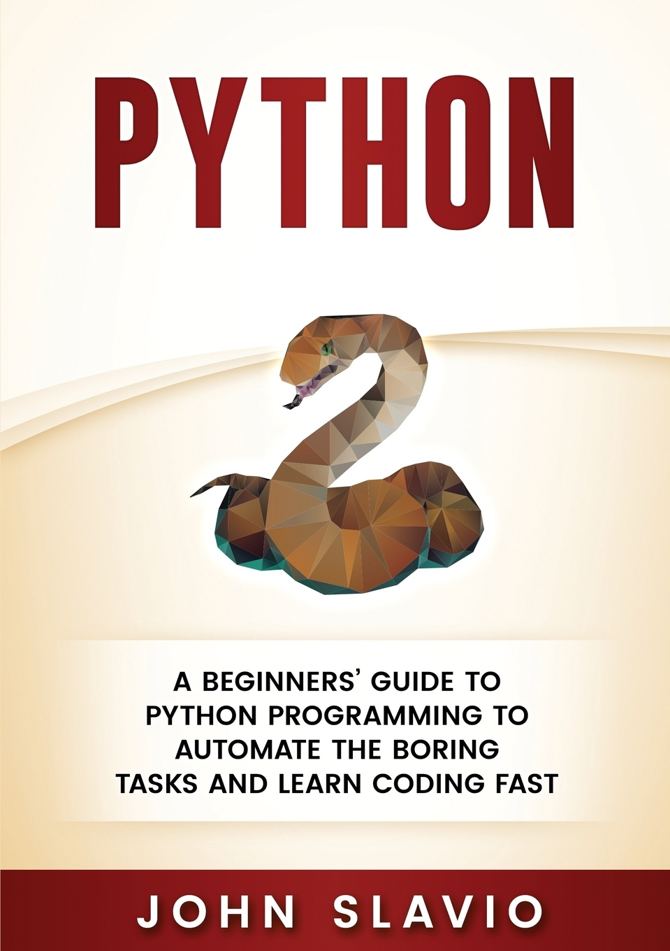 John Slavio Python. A Beginners' Guide to Python Programming to automate the boring tasks and learn coding fast adam stewart python programming python programming for beginners a comprehensive guide to learnings the basics of python programming