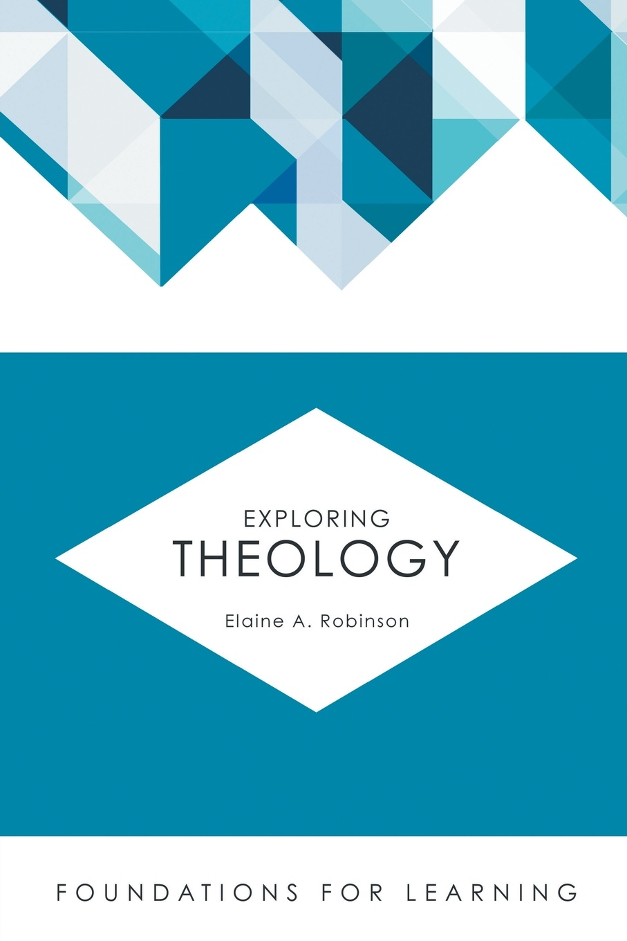 Elaine A. Robinson Exploring Theology an examination of the bible or an impartial investigation of supernatural and natural theology wherein the foundations of true religion are illustrated and established to which are added a rational system of faith and remarks on the union of