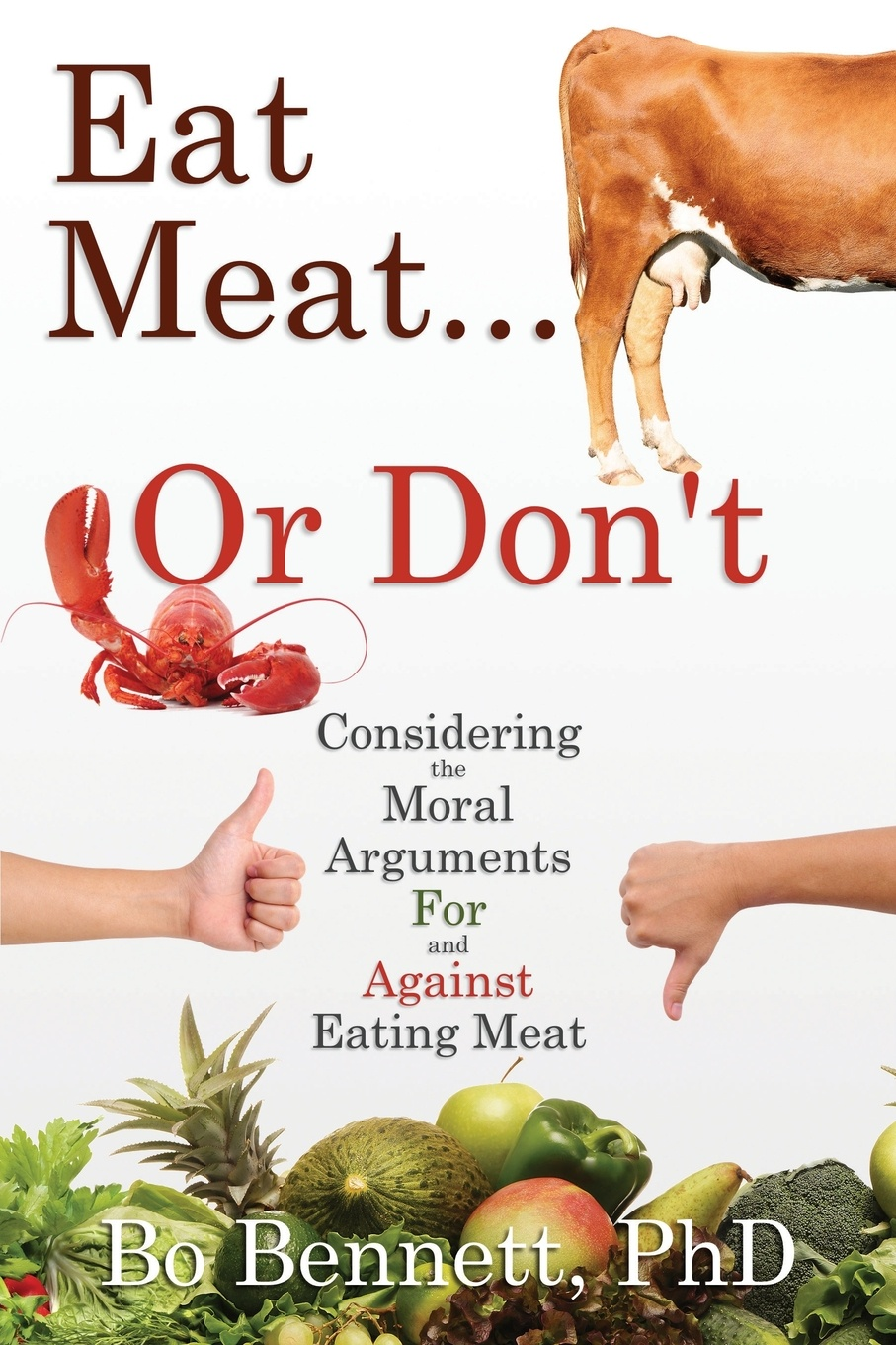 PhD Bo Bennett Eat Meat... or Don't. Considering the Moral Arguments For and Against Eating Meat