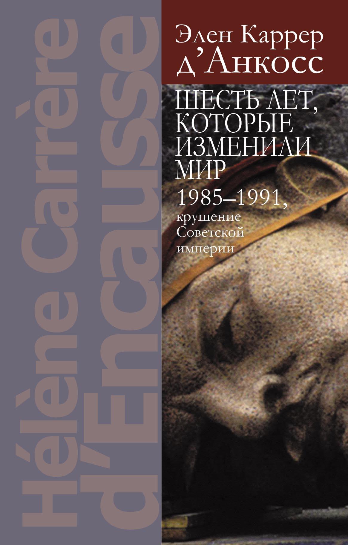 Элен Каррер д'Анкосс Шесть лет, которые изменили мир: 1985-1991, крушение Советской империи