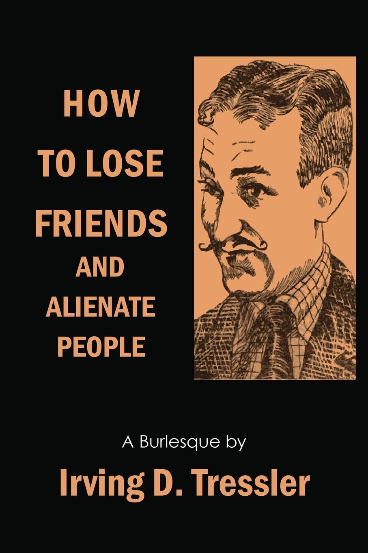лучшая цена Irving Tressler How to Lose Friends and Alienate People