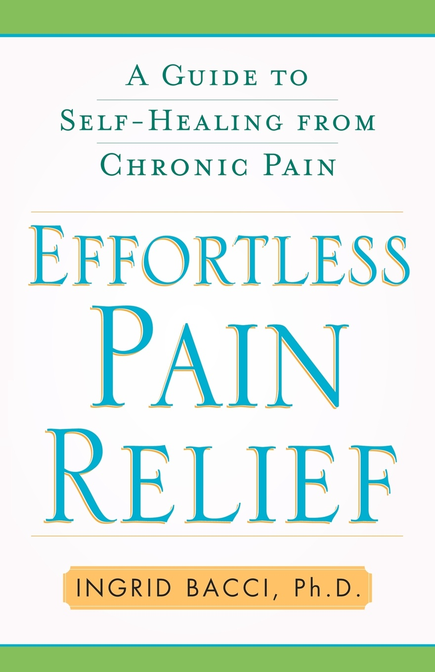 Ingrid Bacci Effortless Pain Relief. A Guide to Self-Healing from Chronic Pain paul lynch emotional healing in minutes simple acupressure techniques for your emotions
