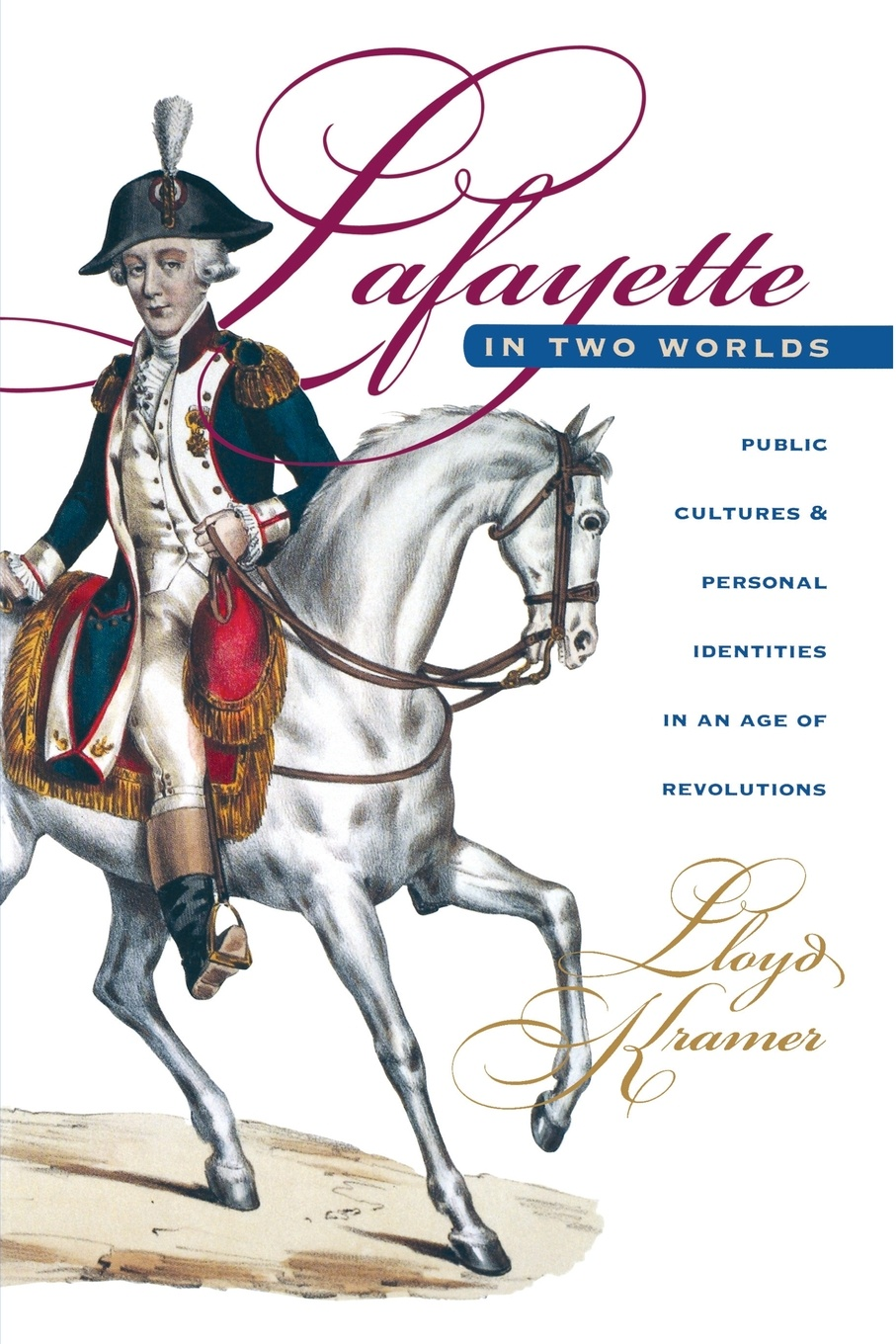 Lloyd S. Kramer Lafayette in Two Worlds. Public Cultures and Personal Identities in an Age of Revolutions lloyd s kramer nationalism in europe and america politics cultures and identities since 1775