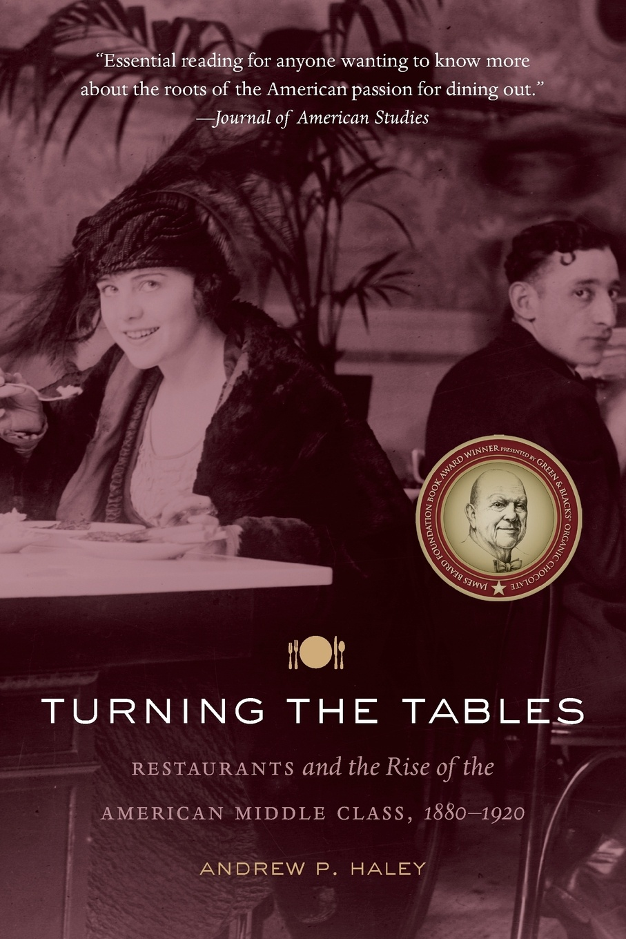 Andrew P. Haley Turning the Tables. Restaurants and the Rise of the American Middle Class, 1880-1920