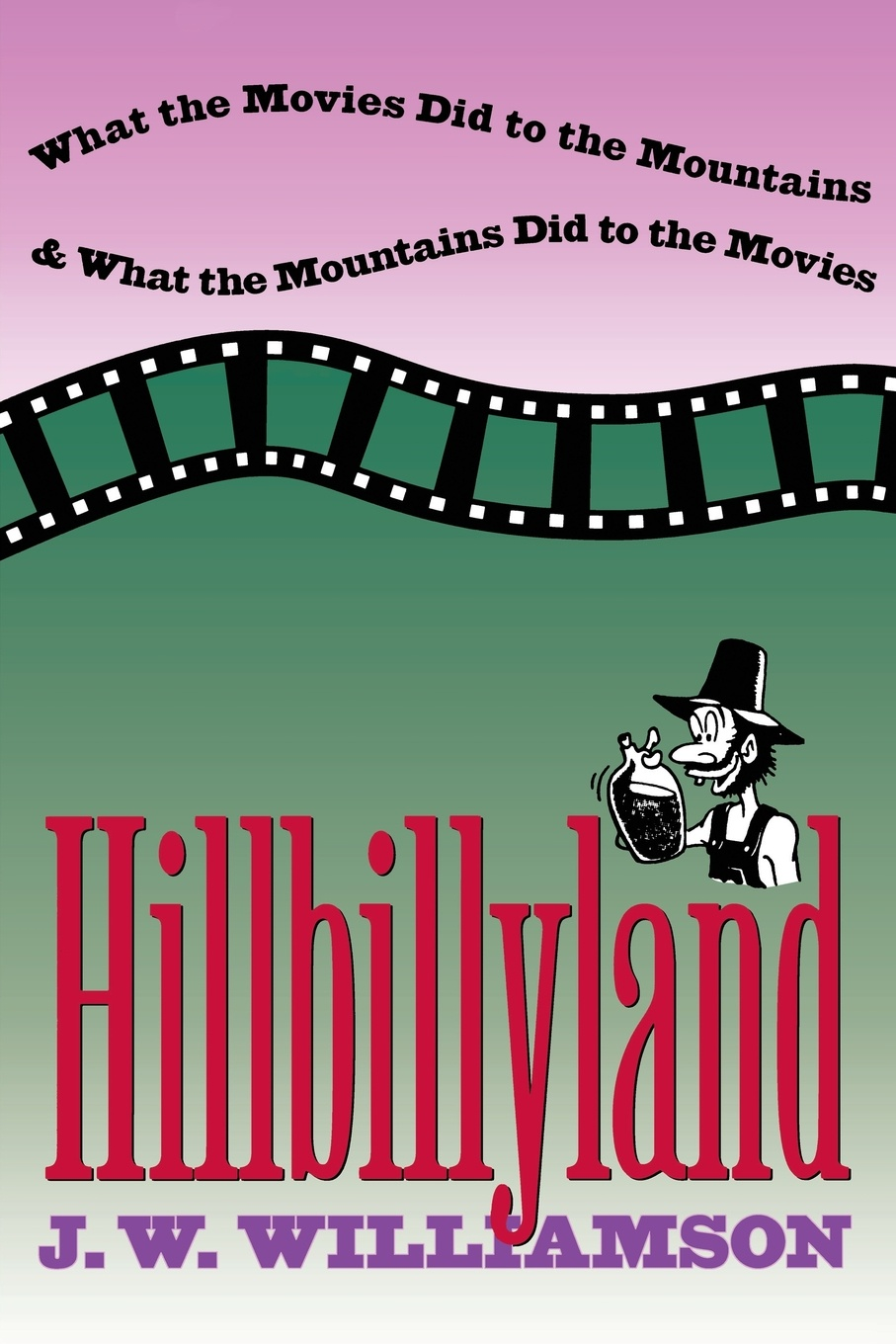 J. W. Williamson Hillbillyland. What the Movies Did to the Mountains and What the Mountains Did to the Movies