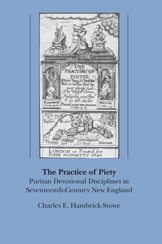 Hambrick Stowe Charles E, E. Hambrick-Stowe, C. Hambrick-Stowe The Practice of Piety. Puritan Devotional Disciplines in Seventeenth-Century New England