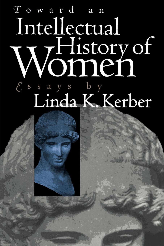 Linda K. Kerber Toward an Intellectual History of Women. Essays by Linda K. Kerber linda linda patenaude bury the innocent