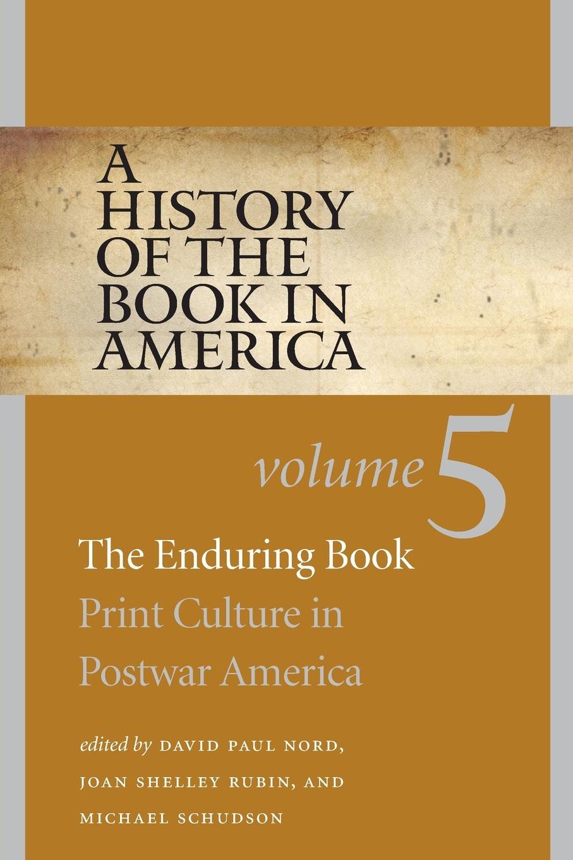 David Paul Nord A History of the Book in America. Volume 5: The Enduring Book: Print Culture Postwar America