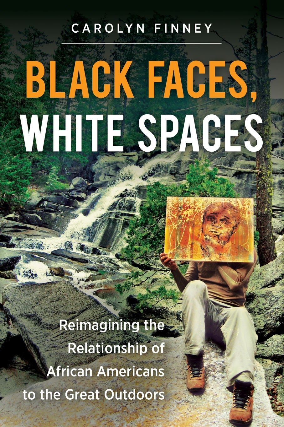 Carolyn Finney Black Faces, White Spaces. Reimagining the Relationship of African Americans to Great Outdoors