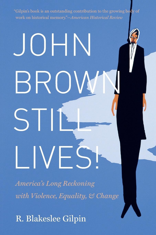 R. Blakeslee Gilpin John Brown Still Lives!