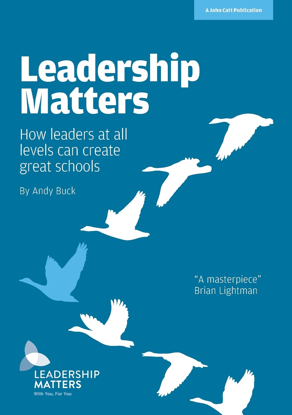 Andy Buck Leadership Matters. How leaders at all levels create great schools leaders