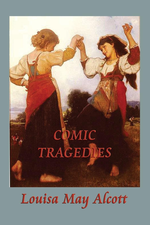 Louisa May Alcott Comic Tragedies louisa may alcott little women letters from the house of alcott